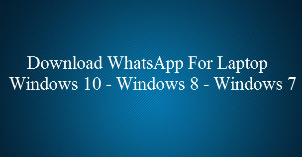 Download WhatsApp For Laptop Windows 10 8 7 XP